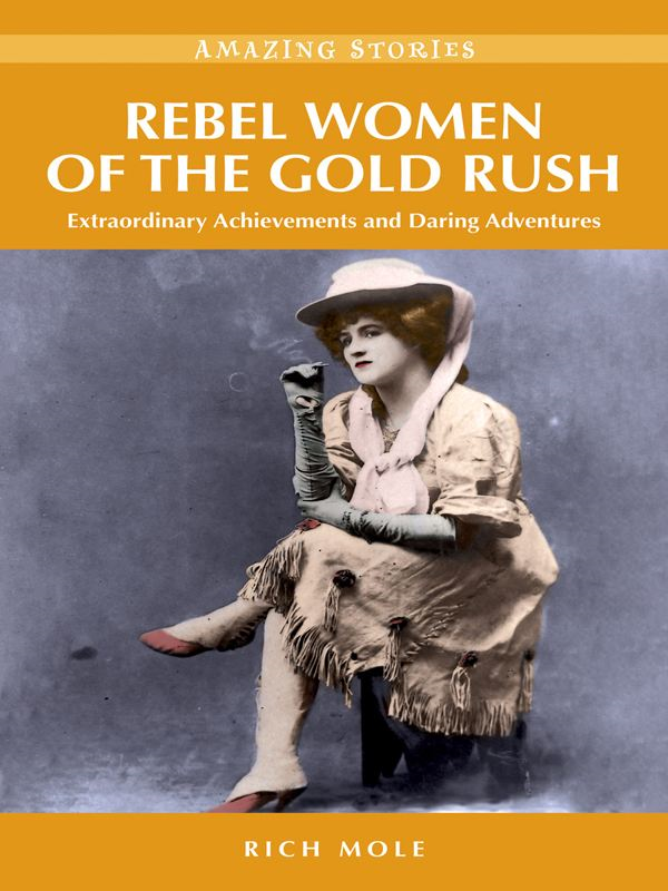 Rebel Women of the Gold Rush: Extraordinary Achievements and Daring Adventures By: Rich Mole