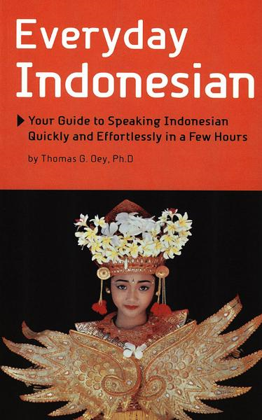 Everyday Indonesian: Your Guide to Speaking Indonesian Quickly and Effortlessly in a Few Hours By: Thomas G. Oey
