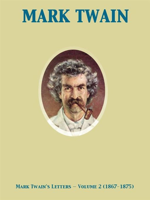 Mark Twain's Letters — Volume 2 (1867-1875) By: Albert Bigelow Paine,Mark Twain