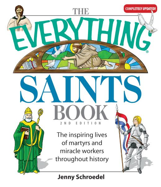 The Everything Saints Book: The Inspiring Lives of Martyrs and Miracle Workers Throughout History