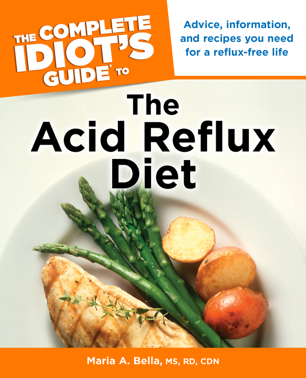 The Complete Idiot's Guide to the Acid Reflux Diet By: Maria Bella