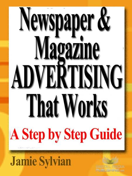 Newspaper & Magazine Advertising That Works By: Jamie Sylvian