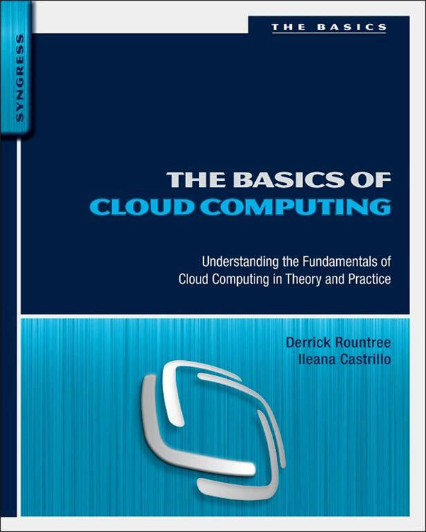 The Basics of Cloud Computing Understanding the Fundamentals of Cloud Computing in Theory and Practice