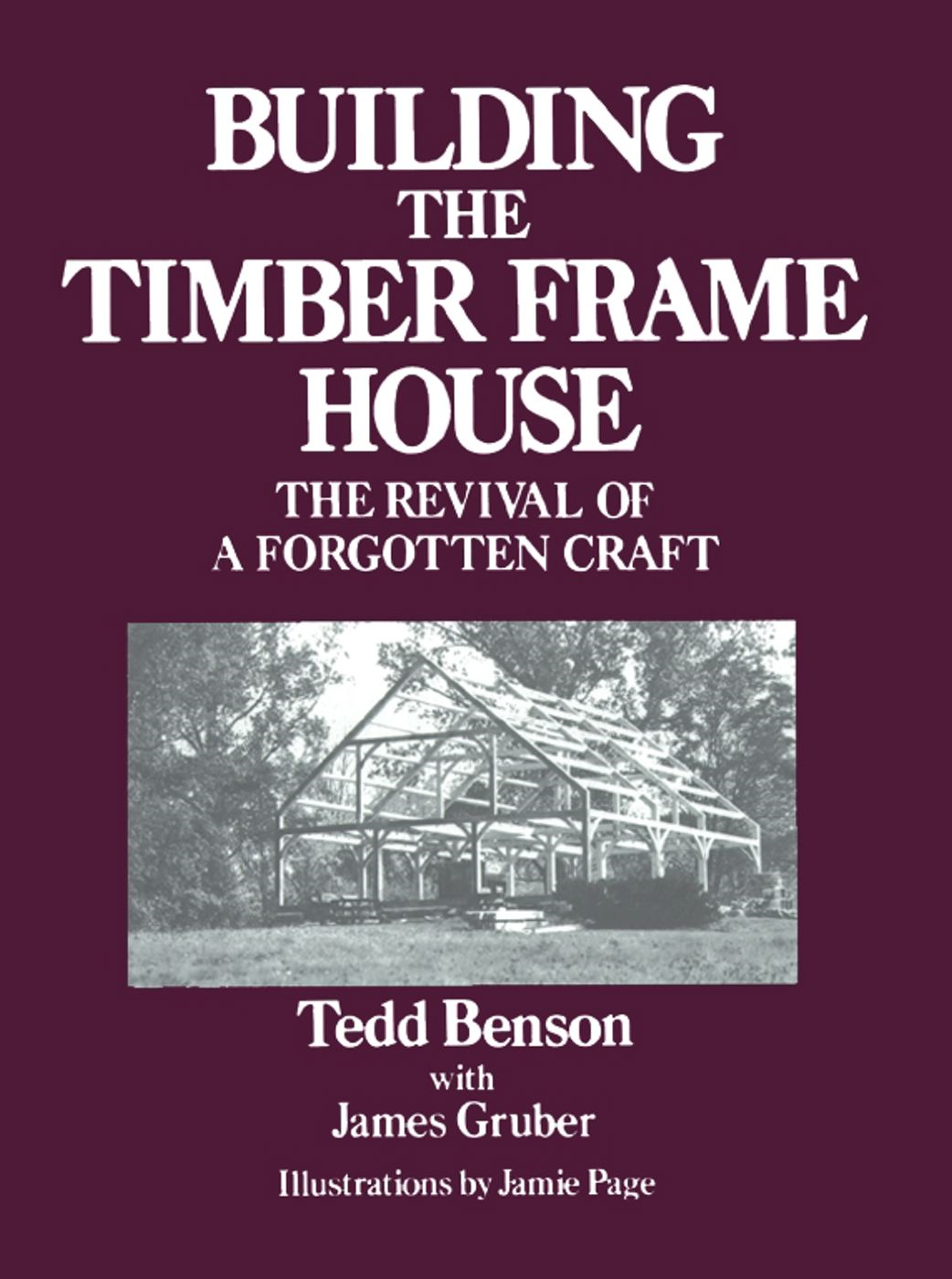Building the Timber Frame House By: Tedd Benson,Jamie Page