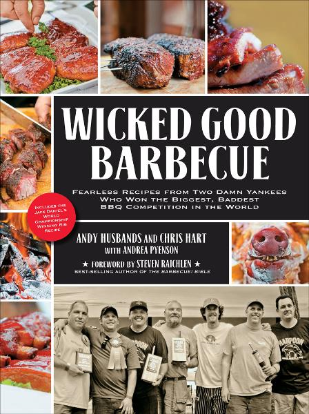 Wicked Good Barbecue: Fearless Recipes from Two Damn Yankees Who Have Won the Biggest, Baddest BBQ Competition in the World By: Andrea Pyenson,Andy Husbands,Chris Hart,Ken Goodman,Steven Raichlen