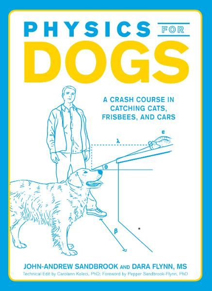 Physics for Dogs: A Crash Course in Catching Cats, Frisbees, and Cars By: John-Andrew Sandbrook,Pepper Sandbrook-Flynn