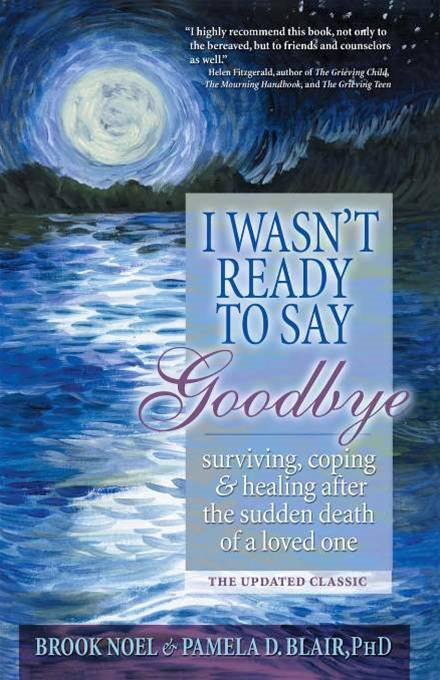 I Wasn't Ready To Say Goodbye: Surviving  Coping And Healing After The Sudden Death Of A Loved One By: Pamela D. Blair Brook Noel