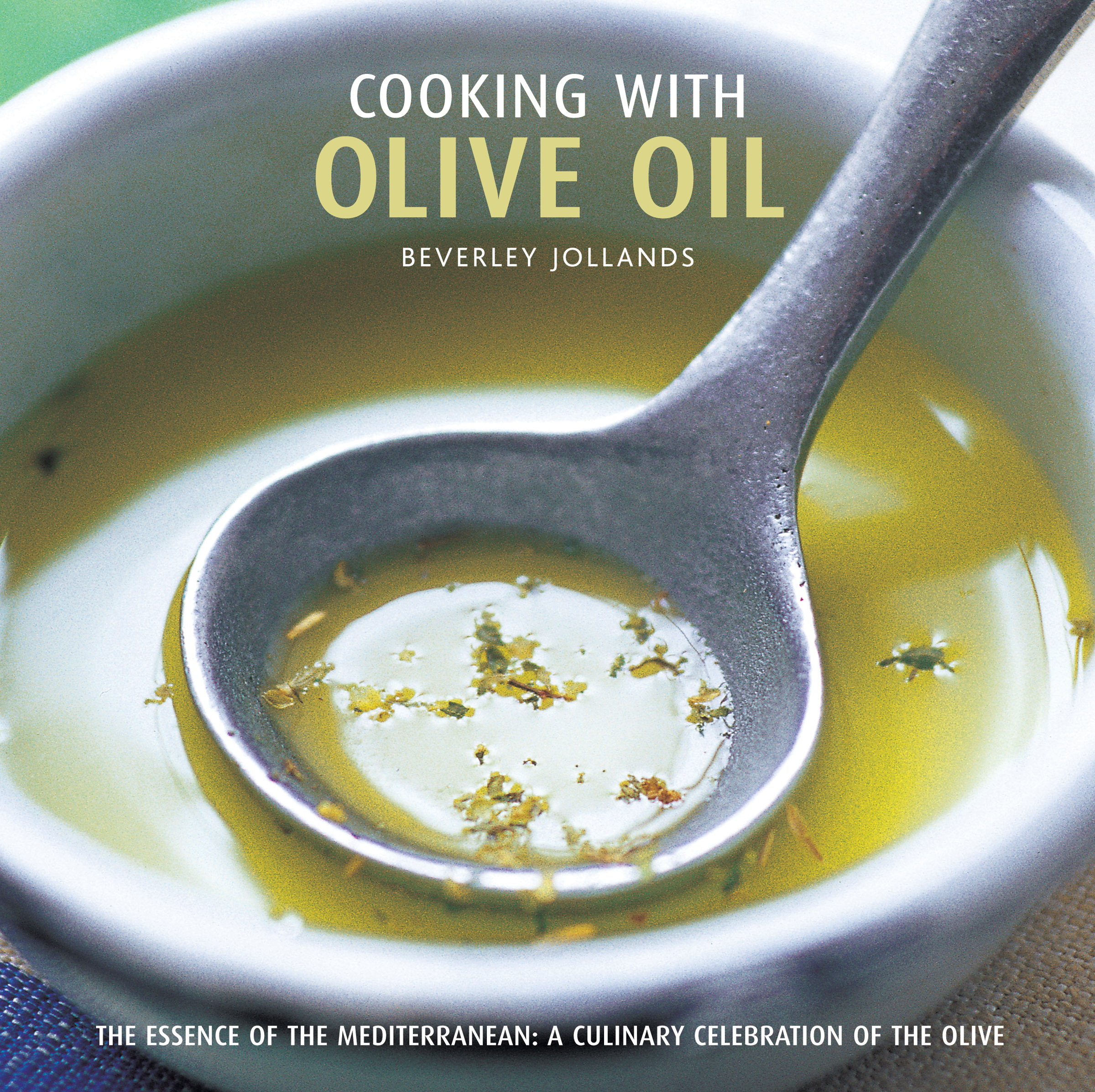 Cooking with Olive Oil The Essence of the Mediterranean: a Culinary Celebration of the Olive