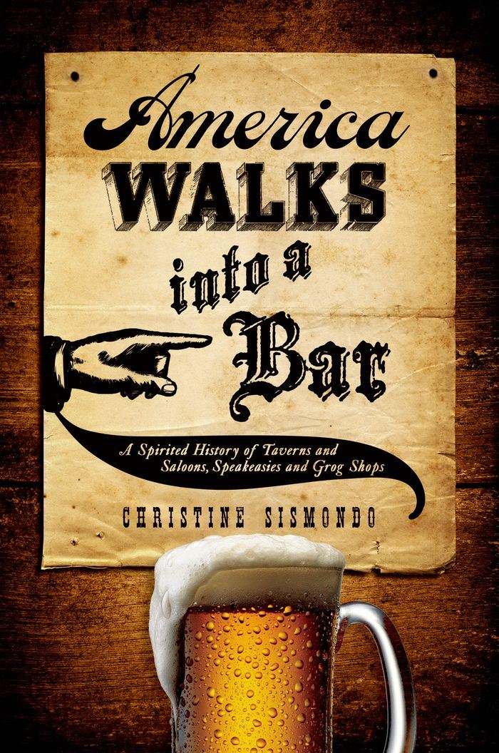 America Walks into a Bar:A Spirited History of Taverns and Saloons, Speakeasies and Grog Shops