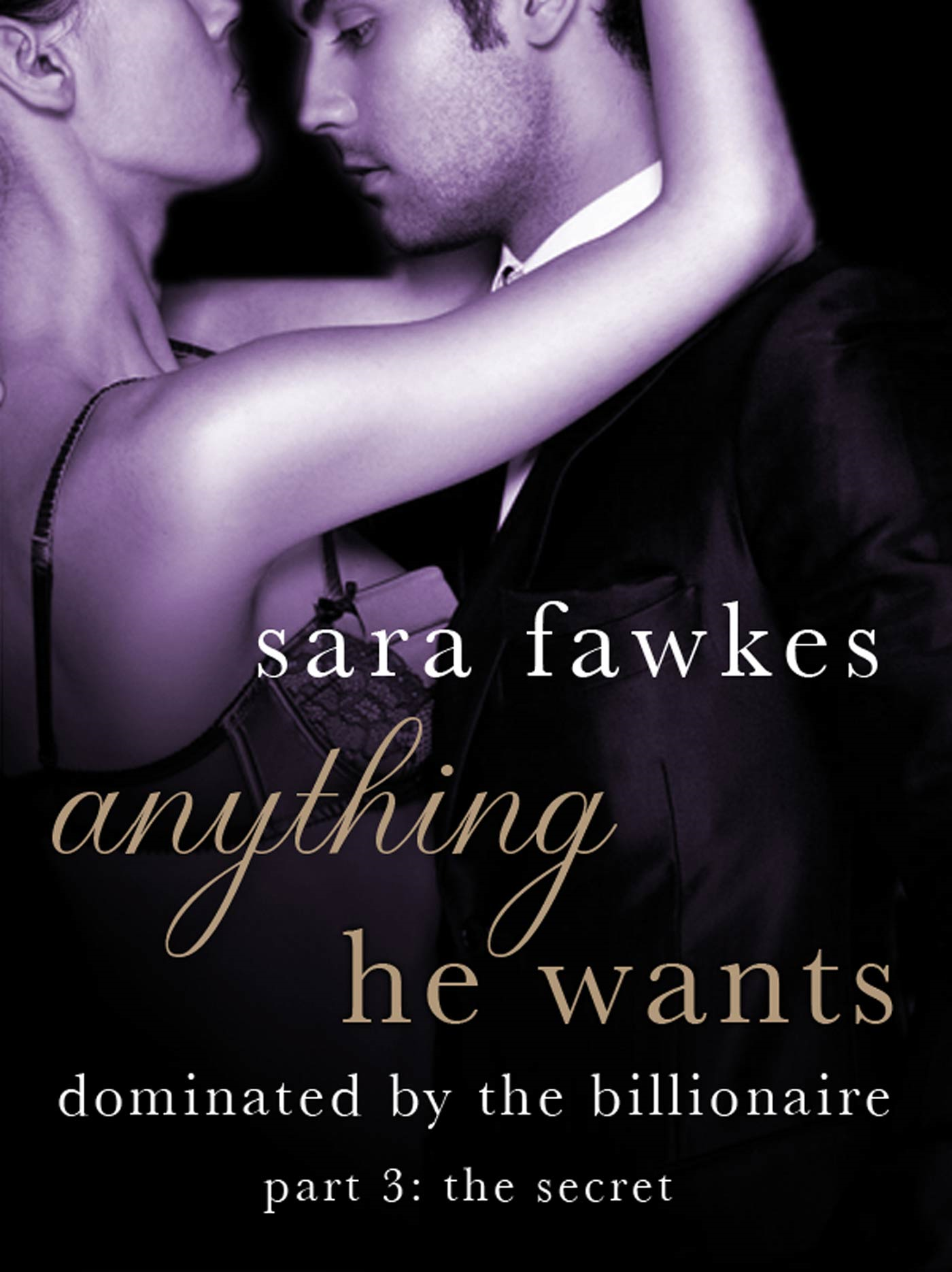 Anything He Wants: The Secret (#3) By: Sara Fawkes