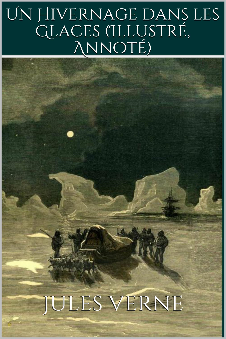 Jules Verne  Irène Souillac - Un Hivernage dans les Glaces (Illustré, Annoté)