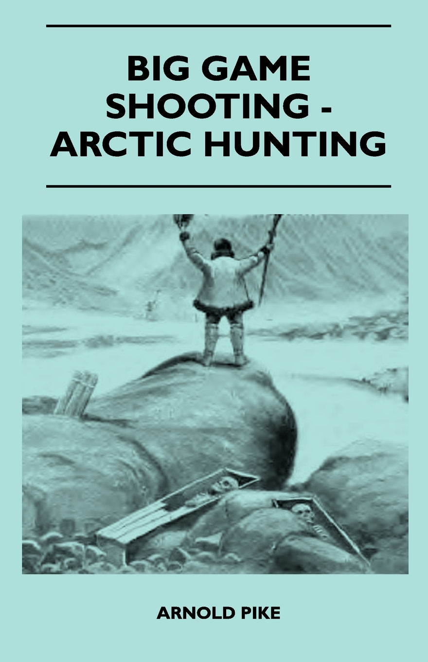 Big Game Shooting - Arctic Hunting By: Arnold Pike,