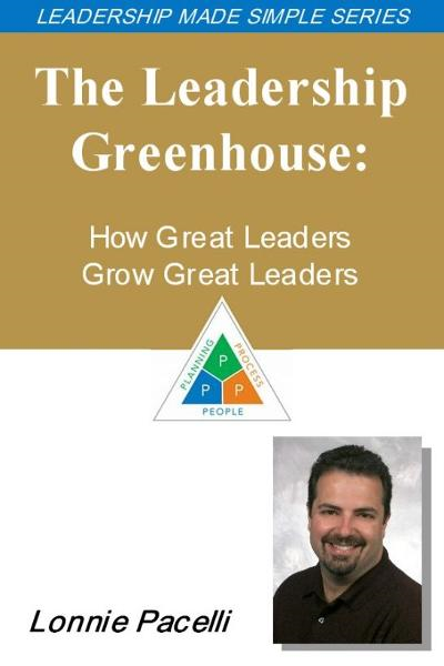The Leadership Made Simple Series: The Leadership Greenhouse: How Great Leaders Grow Great Leaders By: Lonnie Pacelli