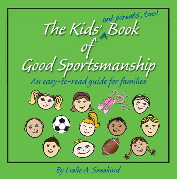 The Kids' (and parents', too!) Book of Good Sportsmanship By: Leslie A. Susskind
