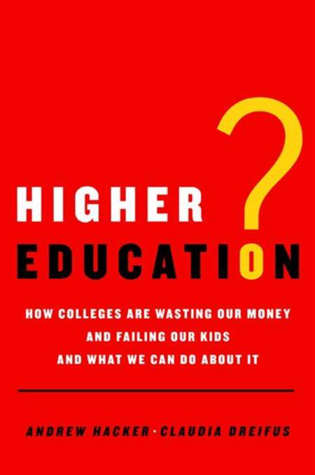 Higher Education? By: Andrew Hacker,Claudia Dreifus