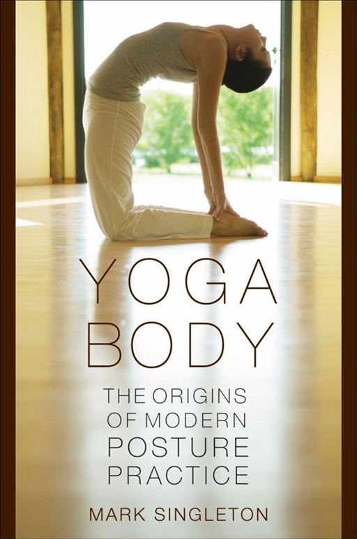 Yoga Body : The Origins Of Modern Posture Practice By: Mark Singleton