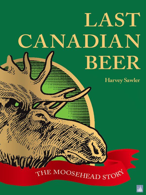 Last Canadian Beer:: The Moosehead Story By: Harvey Sawler