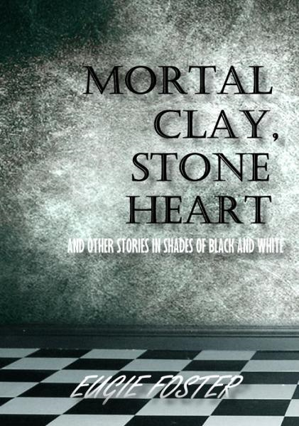 Mortal Clay, Stone Heart and Other Stories in Shades of Black and White
