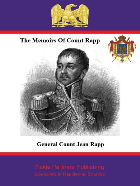 The Memoirs of Count Rapp: First Aide-de-Camp To Napoleon By: Anon,Général de Division, Comte Jean Rapp,Pickle Partners Publishing