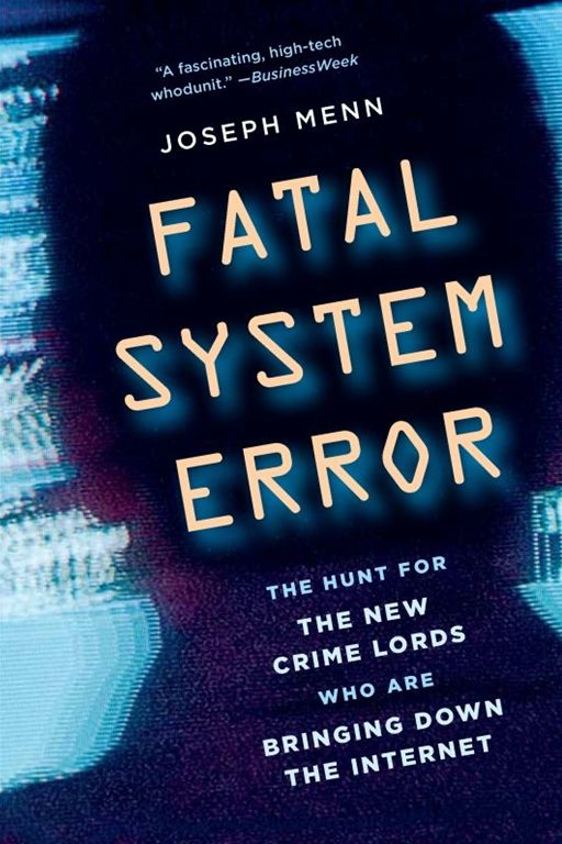 Fatal System Error: The Hunt for the New Crime Lords Who Are Bringing Down the Internet By: Joseph Menn