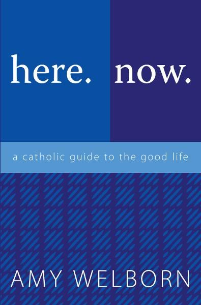 here.now.: a catholic guide to the good life By: Amy Welborn