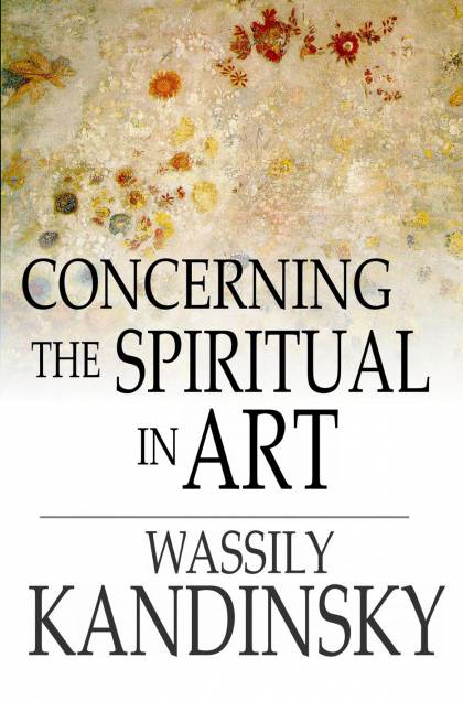Concerning the Spiritual in Art By: Wassily Kandinsky, Michael T. H. Sadler