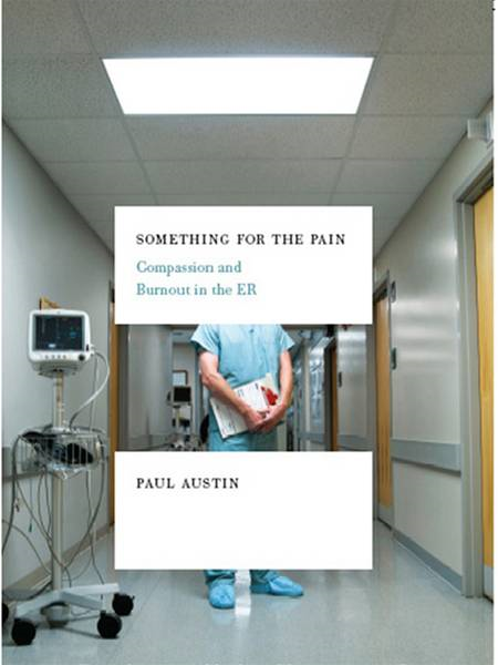 Something for the Pain: Compassion and Burnout in the ER By: Paul Austin