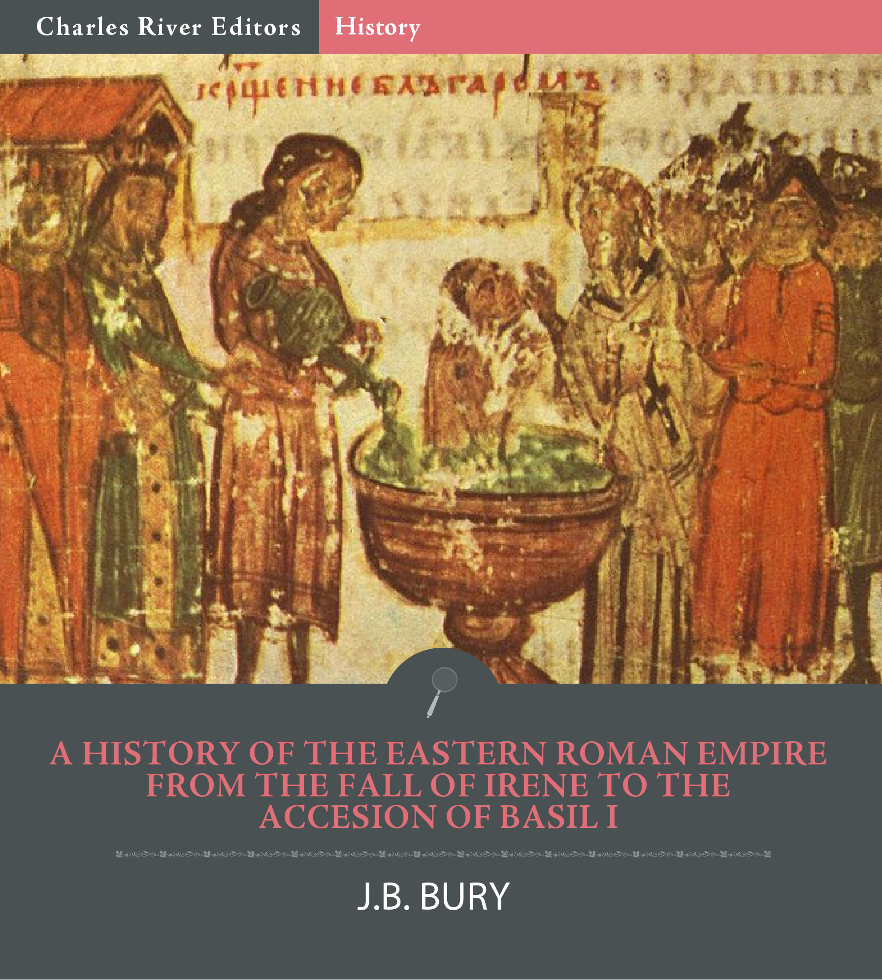 A History of the Eastern Roman Empire from the Fall of Irene to the Accesion of Basil I By: J.B. Bury, Charles River Editors