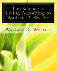 The Science of Living according to Wallace D. Wattles By: Wallace D. Wattles, Authored by Z. El Bey