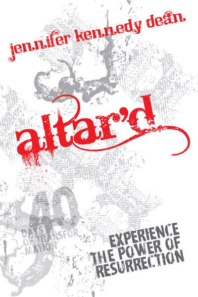 Altar'd: Experience the Power of Resurrection By: Jennifer Kennedy Dean