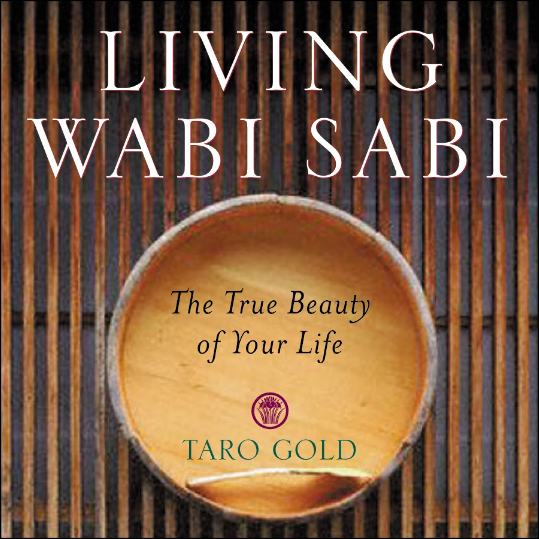 Living Wabi Sabi: The True Beauty of Your Life By: Taro Gold