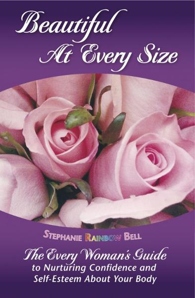 Beautiful At Every Size: The Every Woman's Guide to Nurturing Confidence & Self-Esteem About Your Body By: Stephanie Rainbow Bell