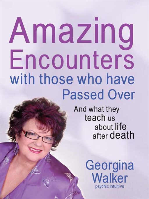 Amazing Encounters with Those Who Have Passed Over By: Georgina Walker