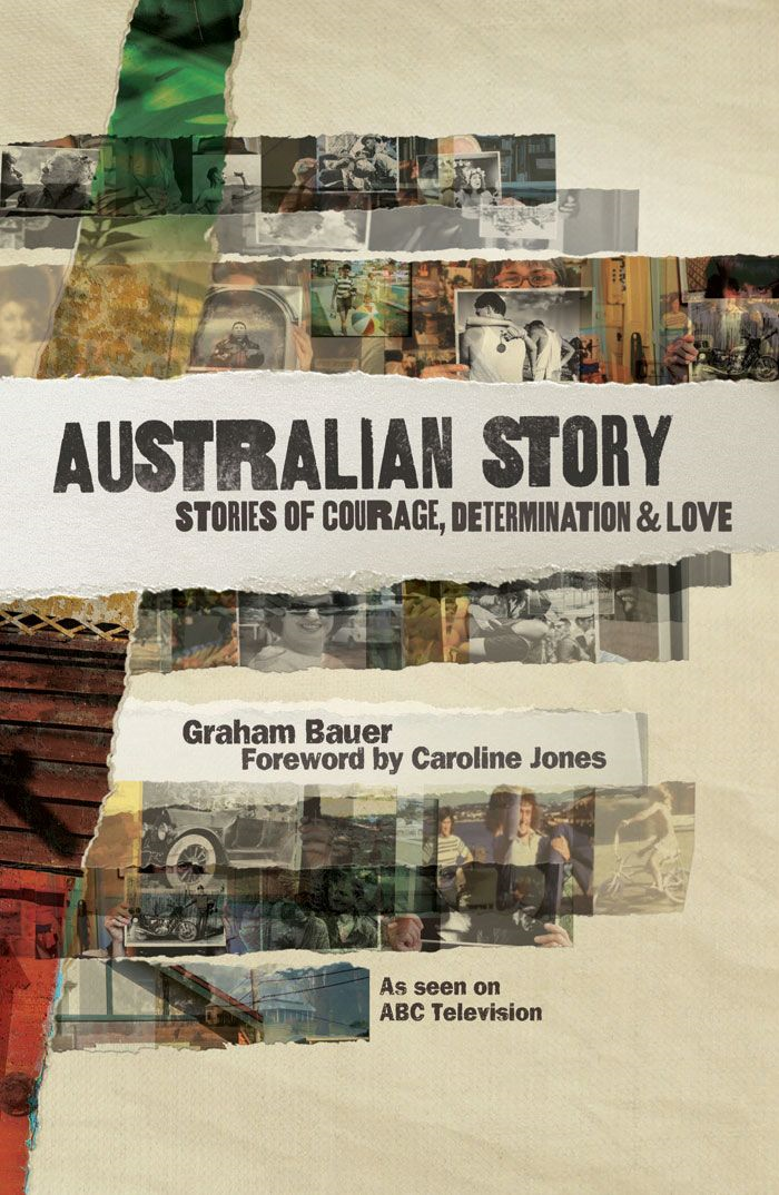 Australian Story: Stories of Courage, Determination and Love By: Graham Bauer