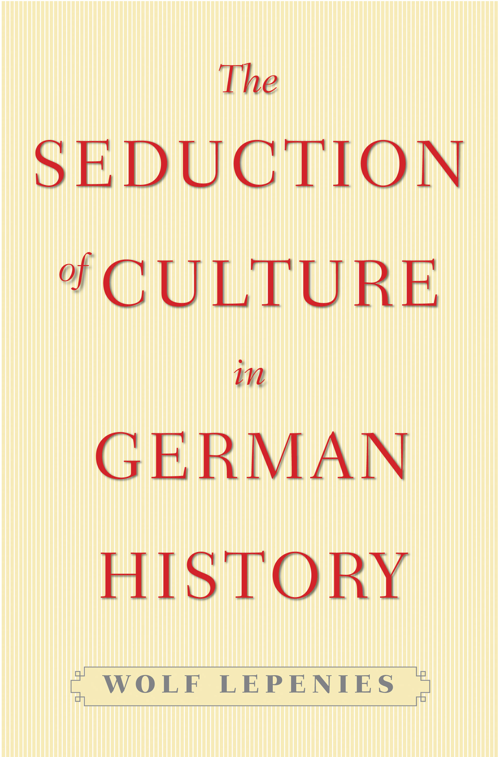 The Seduction of Culture in German History By: Wolf Lepenies
