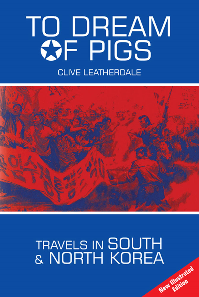 To Dream of Pigs: Travels in South and North Korea By: Clive Leatherdale