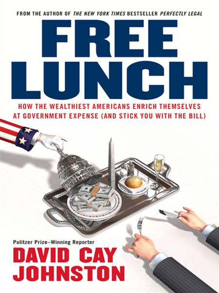 Free Lunch: How the Wealthiest Americans Enrich Themselves at Government Expense (and StickYou with the Bill) By: David Cay Johnston