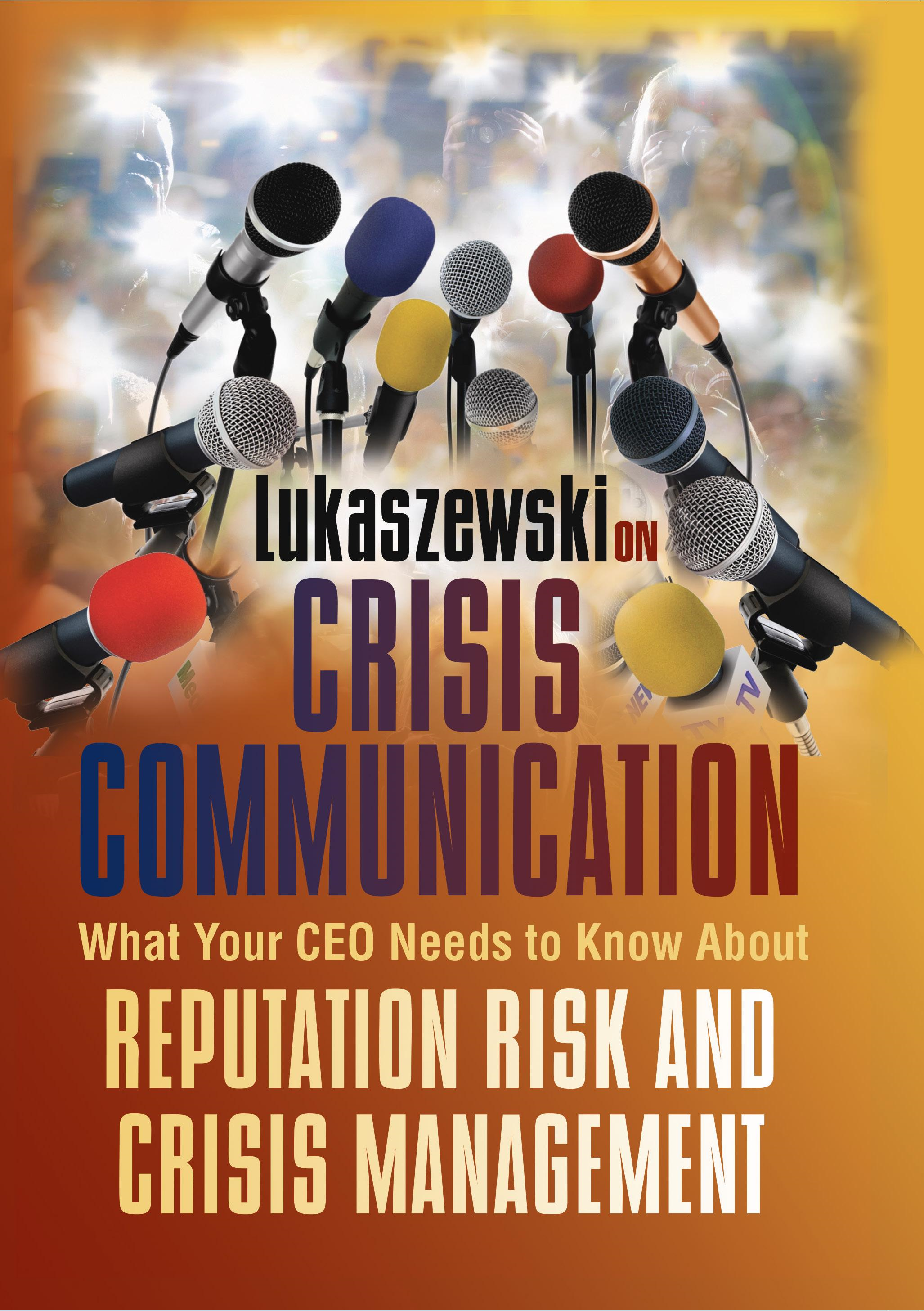 James E.  Lukaszewski - Lukaszewski on Crisis Communication: What Your CEO Needs to Know about Reputation Risk and Crisis Management