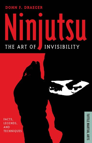 Ninjutsu The Art of Invisibility: Facts, Legends, and Techniques By: Donn F. Draeger