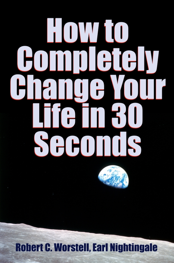 How to Completely Change Your Life in 30 Seconds By: Earl Nightingale,Robert C. Worstell