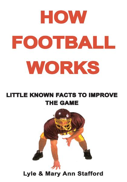 HOW FOOTBALL WORKS By: LYLE AND MARY ANN STAFFORD