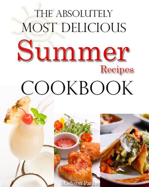 The Absolutely Most Delicious Summer Recipes Cookbook