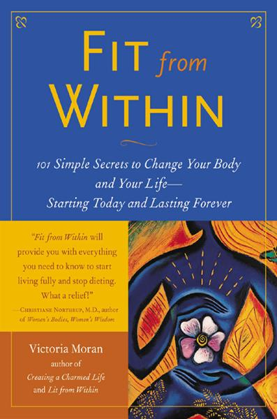 Fit From Within : 101 Simple Secrets to Change Your Body and Your Life - Starting Today and Lasting Forever: 101 Simple Secrets to Change Your Body and Your Life - Starting Today and Lasting Forever