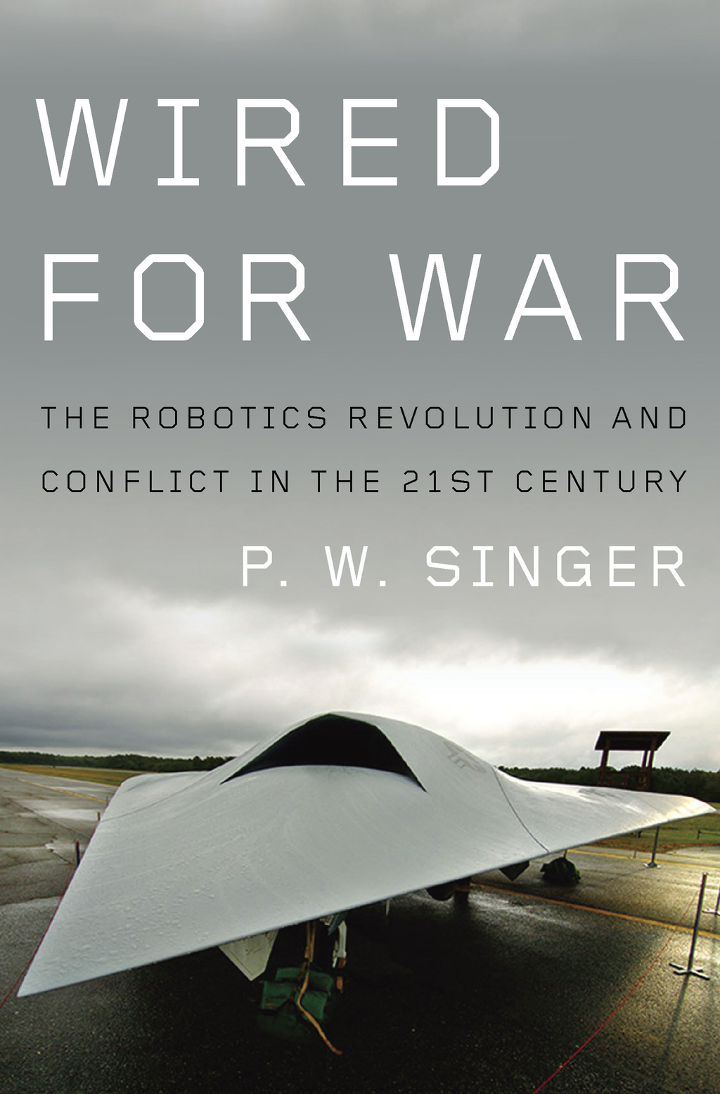 Wired for War: The Robotics Revolution and Conflict in the 21st Century By: P. W. Singer