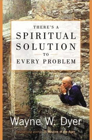 There's a Spiritual Solution to Every Problem By: Wayne W. Dyer
