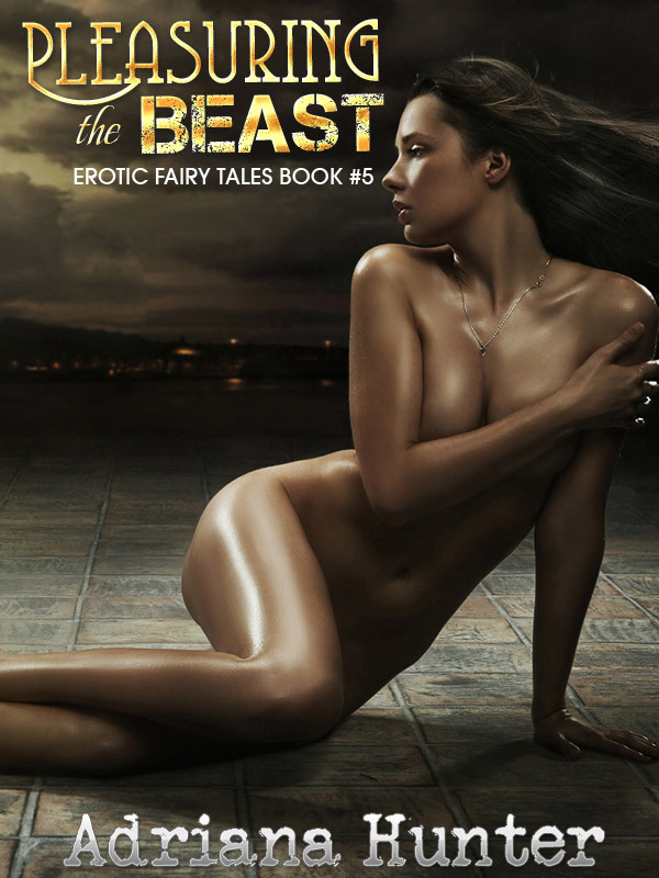 Pleasuring The Beast: Erotic Fairy Tale By: Adriana Hunter