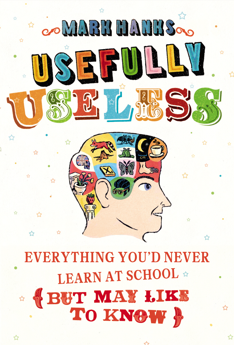 Usefully Useless Everything you'd Never Learn at School (But May Like to Know)