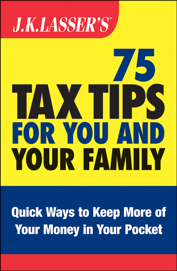 J.K. Lasser's 75 Tax Tips for You and Your Family By: Barbara Weltman