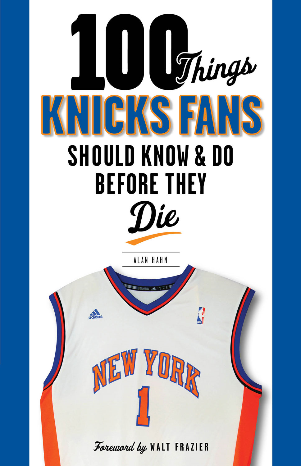 100 Things Knicks Fans Should Know & Do Before They Die By: Alan Hahn