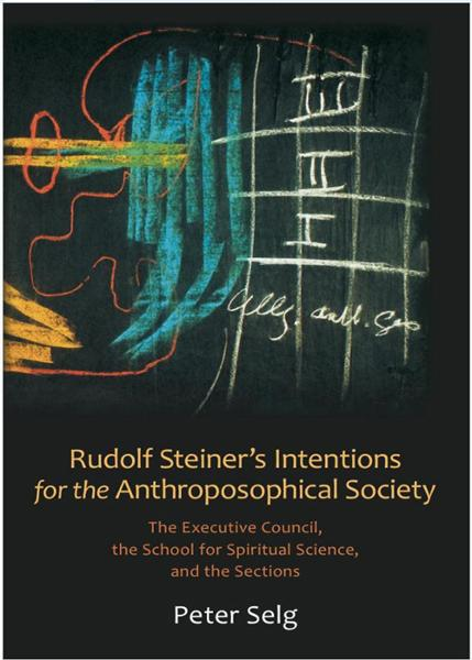 Rudolf Steiner's Intentions for the Anthroposophical Society By: Peter Sleg, Christian Arnim